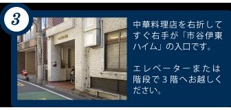 中華料理店を右折してすぐ右手が「市谷伊東ハイム」の入口です。エレベーターまたは 階段で3階へお越しください。